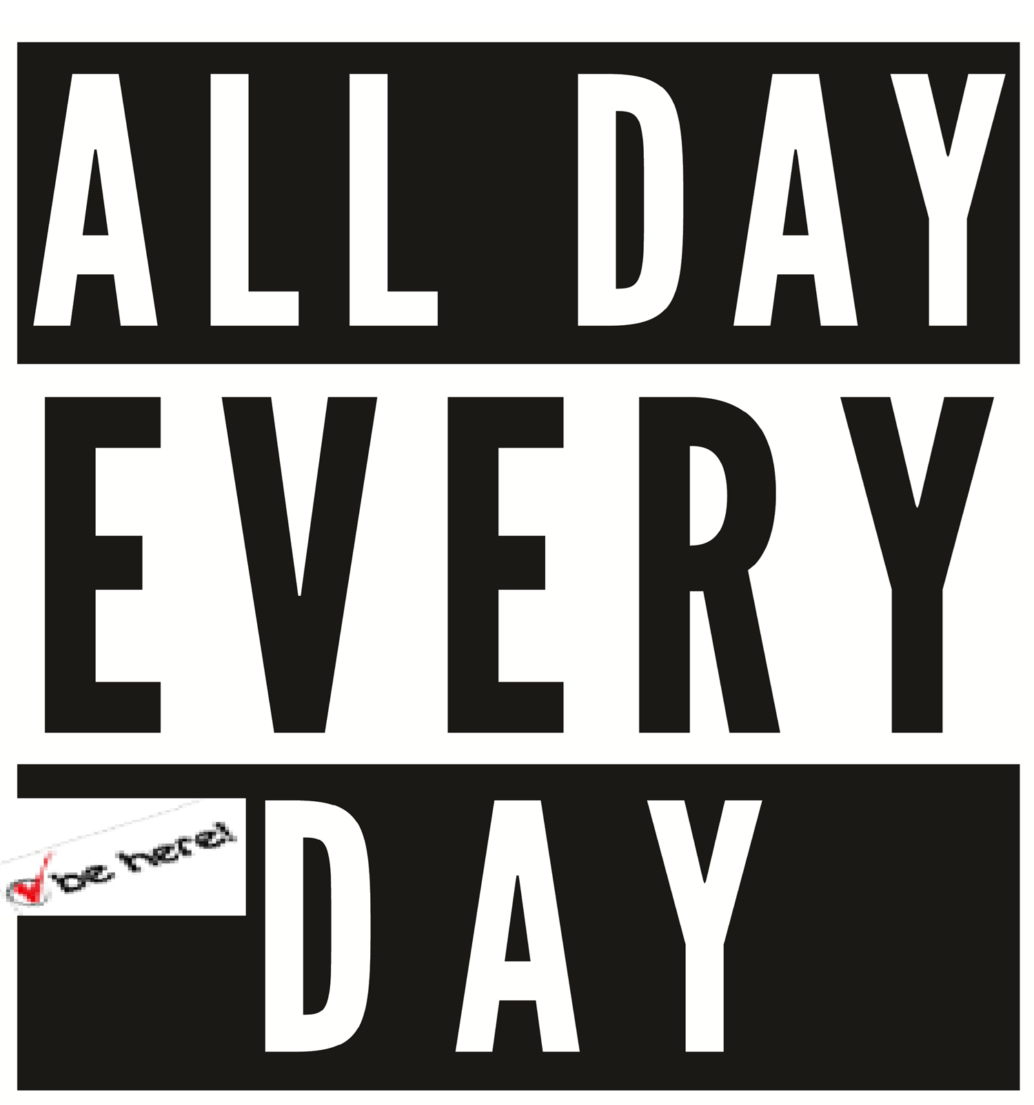 ALL DAY EVERY DAY! BE HERE! ALL DAY EVERY DAY! TODO el día todos los días!